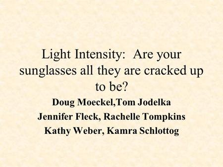 Light Intensity: Are your sunglasses all they are cracked up to be? Doug Moeckel,Tom Jodelka Jennifer Fleck, Rachelle Tompkins Kathy Weber, Kamra Schlottog.