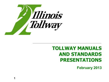 February 2013 TOLLWAY MANUALS AND STANDARDS PRESENTATIONS 1.