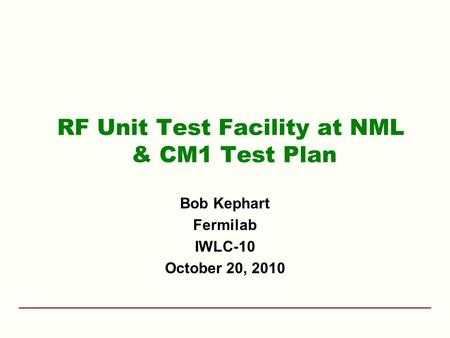 RF Unit Test Facility at NML & CM1 Test Plan Bob Kephart Fermilab IWLC-10 October 20, 2010.