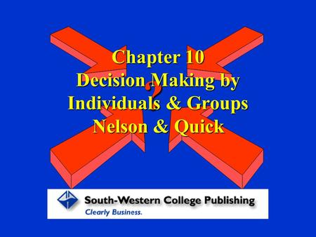 Chapter 10 Decision Making by Individuals & Groups Nelson & Quick