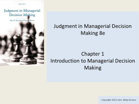 Judgment in Managerial Decision Making 8e Chapter 1 Introduction to Managerial Decision Making Copyright 2013 John Wiley & Sons.