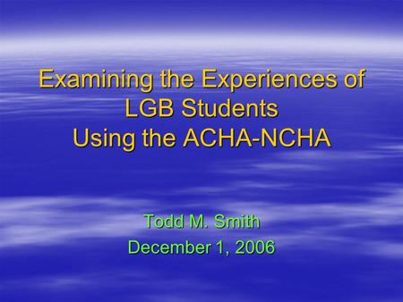 Examining the Experiences of LGB Students Using the ACHA-NCHA Todd M. Smith December 1, 2006.