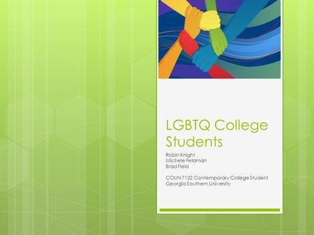 LGBTQ College Students Robin Knight Michele Feldman Brad Field COUN 7132 Contemporary College Student Georgia Southern University.