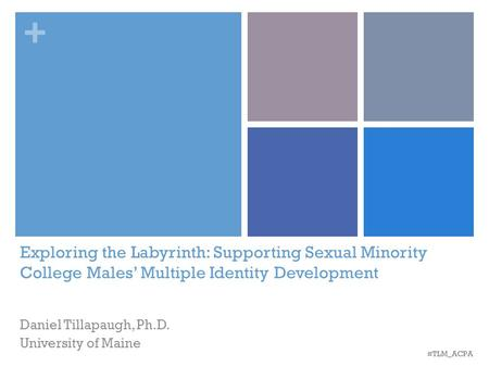 + Exploring the Labyrinth: Supporting Sexual Minority College Males' Multiple Identity Development Daniel Tillapaugh, Ph.D. University of Maine #TLM_ACPA.