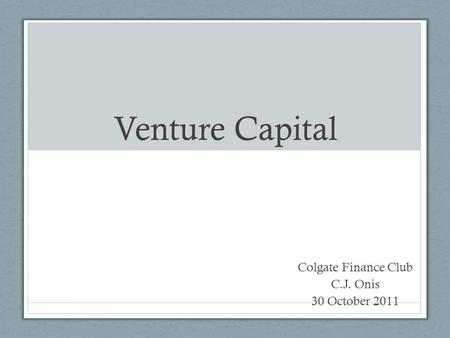 Venture Capital Colgate Finance Club C.J. Onis 30 October 2011.
