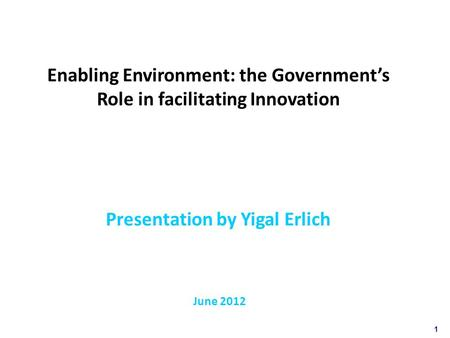 1 Enabling Environment: the Government's Role in facilitating Innovation Presentation by Yigal Erlich June 2012.