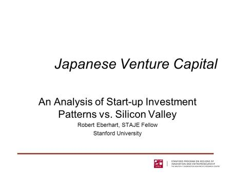 Japanese Venture Capital An Analysis of Start-up Investment Patterns vs. Silicon Valley Robert Eberhart, STAJE Fellow Stanford University.