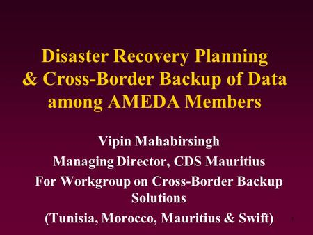 1 Disaster Recovery Planning & Cross-Border Backup of Data among AMEDA Members Vipin Mahabirsingh Managing Director, CDS Mauritius For Workgroup on Cross-Border.