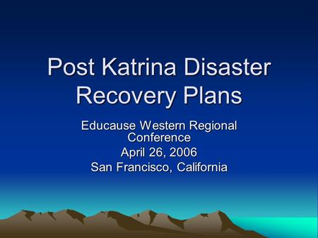 Post Katrina Disaster Recovery Plans Educause Western Regional Conference April 26, 2006 San Francisco, California.