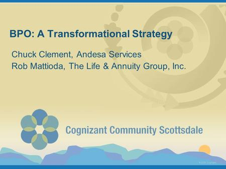© 2005 Cognizant BPO: A Transformational Strategy Chuck Clement, Andesa Services Rob Mattioda, The Life & Annuity Group, Inc.