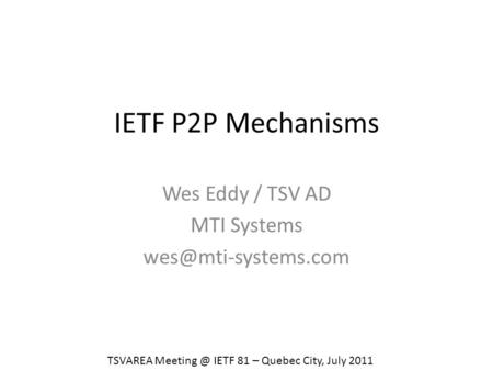 IETF P2P Mechanisms Wes Eddy / TSV AD MTI Systems TSVAREA IETF 81 – Quebec City, July 2011.