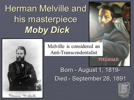Herman Melville and his masterpiece Moby Dick Born - August 1, 1819- Died - September 28, 1891 Melville is considered an Anti-Transcendentalist.