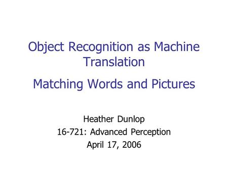 Object Recognition as Machine Translation Matching Words and Pictures Heather Dunlop 16-721: Advanced Perception April 17, 2006.