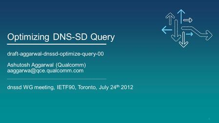 1 Optimizing DNS-SD Query draft-aggarwal-dnssd-optimize-query-00 Ashutosh Aggarwal (Qualcomm) dnssd WG meeting, IETF90, Toronto,