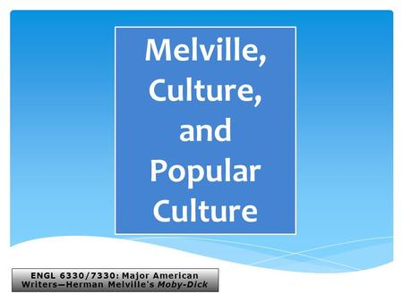 ENGL 6330/7330: Major American Writers—Herman Melville's Moby-Dick Melville, Culture, and Popular Culture.