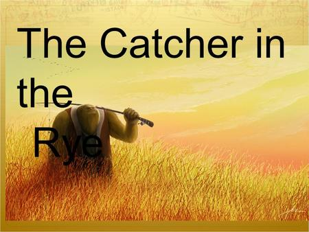 12/02/10 The Catcher in the Rye. J(erome). D(avid). Salinger Born: January 1 st, 1919 in NYC Died: January 27, 2010 at 91 years old  Grew up in NYC –