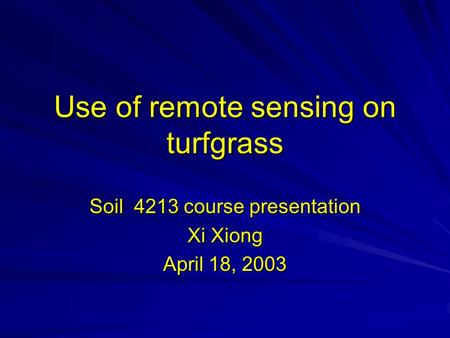 Use of remote sensing on turfgrass Soil 4213 course presentation Xi Xiong April 18, 2003.