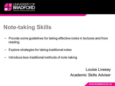 Note-taking Skills Louise Livesey Academic Skills Adviser −Provide some guidelines for taking effective notes in lectures and from reading −Explore strategies.