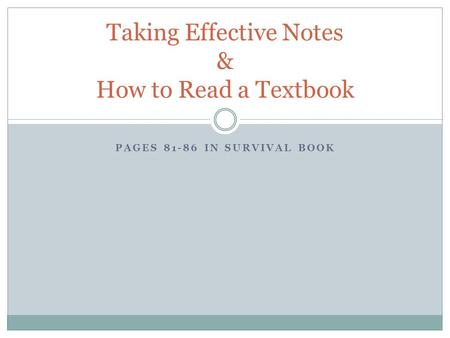 PAGES 81-86 IN SURVIVAL BOOK Taking Effective Notes & How to Read a Textbook.