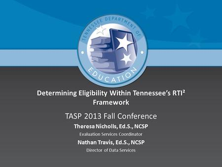 Determining Eligibility Within Tennessee's RTI² Framework TASP 2013 Fall ConferenceTASP 2013 Fall Conference Theresa Nicholls, Ed.S., NCSPTheresa Nicholls,