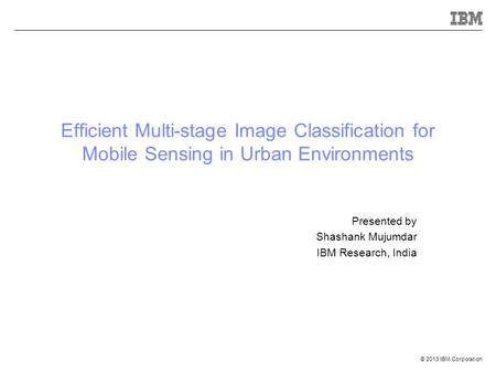 © 2013 IBM Corporation Efficient Multi-stage Image Classification for Mobile Sensing in Urban Environments Presented by Shashank Mujumdar IBM Research,
