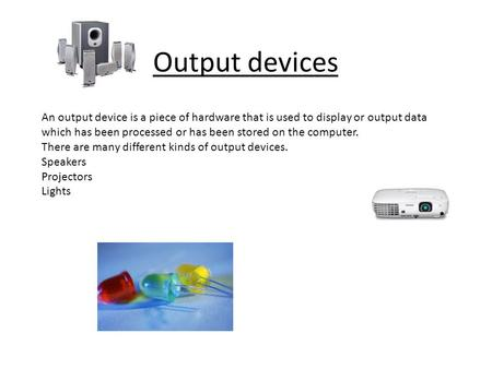 Output devices An output device is a piece of hardware that is used to display or output data which has been processed or has been stored on the computer.