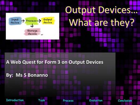 Output Devices… What are they? A Web Quest for Form 3 on Output Devices By: Ms S Bonanno.