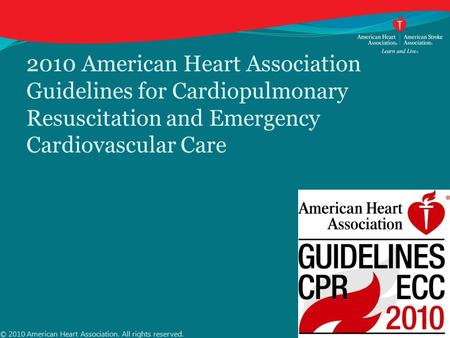 2010 American Heart Association Guidelines for Cardiopulmonary Resuscitation and Emergency Cardiovascular Care © 2010 American Heart Association. All rights.