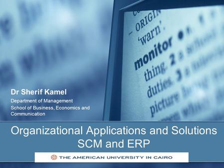 Organizational Applications and Solutions SCM and ERP Dr Sherif Kamel Department of Management School of Business, Economics and Communication.