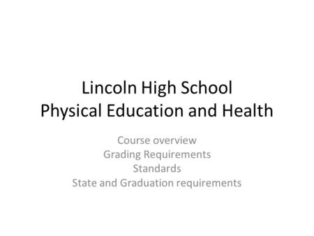Lincoln High School Physical Education and Health Course overview Grading Requirements Standards State and Graduation requirements.