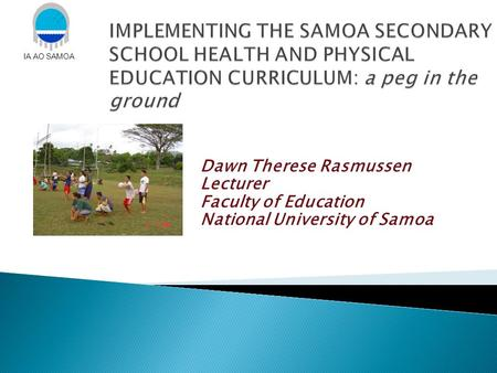 Dawn Therese Rasmussen Lecturer Faculty of Education National University of Samoa IA AO SAMOA.