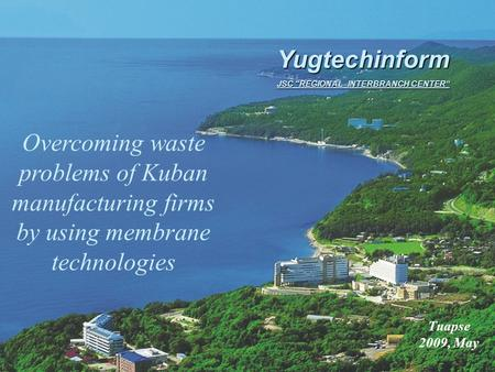 "Overcoming waste problems of Kuban manufacturing firms by using membrane technologies Tuapse 2009, May Yugtechinform JSC ""REGIONAL INTERBRANCH CENTER"""