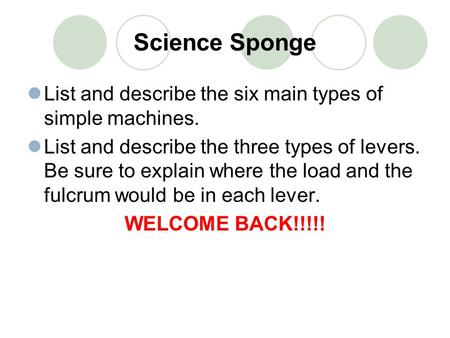 Science Sponge List and describe the six main types of simple machines. List and describe the three types of levers. Be sure to explain where the load.