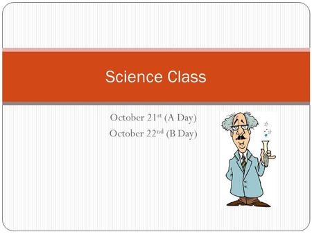 October 21 st (A Day) October 22 nd (B Day) Science Class.