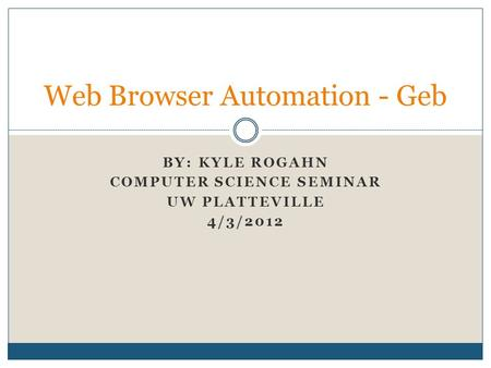 BY: KYLE ROGAHN COMPUTER SCIENCE SEMINAR UW PLATTEVILLE 4/3/2012 Web Browser Automation - Geb.