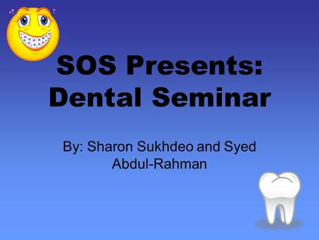 SOS Presents: Dental Seminar By: Sharon Sukhdeo and Syed Abdul-Rahman.