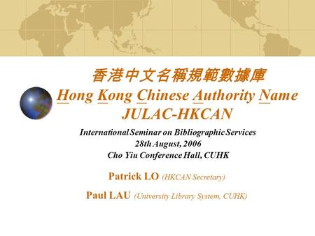 香港中文名稱規範數據庫 Hong Kong Chinese Authority Name JULAC-HKCAN International Seminar on Bibliographic Services 28th August, 2006 Cho Yiu Conference Hall, CUHK.