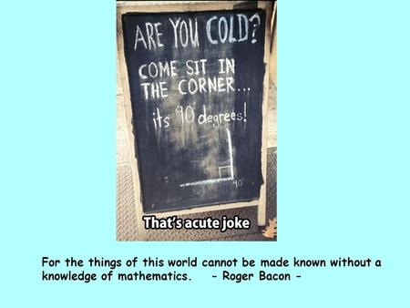 For the things of this world cannot be made known without a knowledge of mathematics. - Roger Bacon -