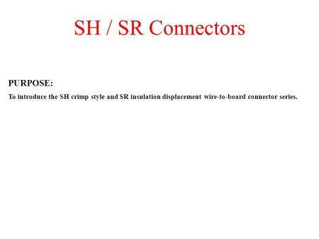 SH / SR Connectors PURPOSE: To introduce the SH crimp style and SR insulation displacement wire-to-board connector series.