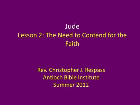 Jude Lesson 2: The Need to Contend for the Faith Rev. Christopher J. Respass Antioch Bible Institute Summer 2012.