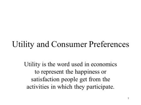 1 Utility and Consumer Preferences Utility is the word used in economics to represent the happiness or satisfaction people get from the activities in which.