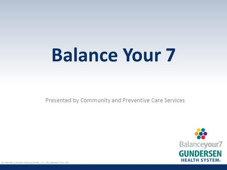 Gundersen Lutheran Medical Center, Inc. | Gundersen Clinic, Ltd. Balance Your 7 Presented by Community and Preventive Care Services.