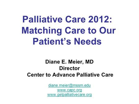 Palliative Care 2012: Matching Care to Our Patient's Needs Diane E. Meier, MD Director Center to Advance Palliative Care