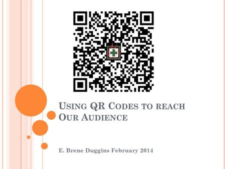 U SING QR C ODES TO REACH O UR A UDIENCE E. Brene Duggins February 2014.