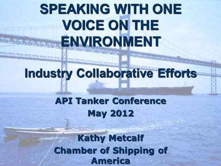 SPEAKING WITH ONE VOICE ON THE ENVIRONMENT Industry Collaborative Efforts API Tanker Conference May 2012 Kathy Metcalf Chamber of Shipping of America.