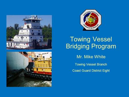 Towing Vessel Bridging Program Mr. Mike White Towing Vessel Branch Coast Guard District Eight.