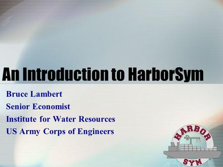 An Introduction to HarborSym Bruce Lambert Senior Economist Institute for Water Resources US Army Corps of Engineers.
