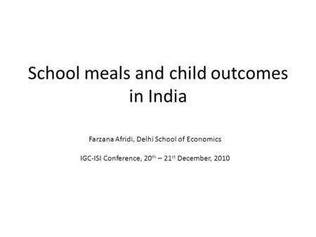 School meals and child outcomes in India Farzana Afridi, Delhi School of Economics IGC-ISI Conference, 20 th – 21 st December, 2010.