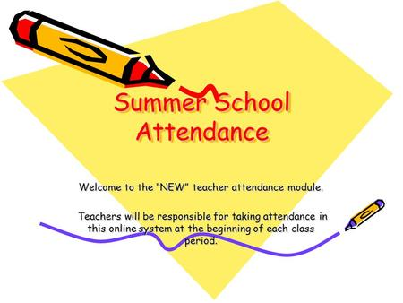 "Summer School Attendance Welcome to the ""NEW"" teacher attendance module. Teachers will be responsible for taking attendance in this online system at the."