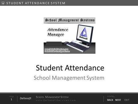 PAGE1 S CHOOL M ANAGEMENT S YSTEM www.DeltasoftServices.comCONTROL BACK NEXT EXIT Deltasoft  STUDENT ATTENDANCE SYSTEM Student Attendance School Management.